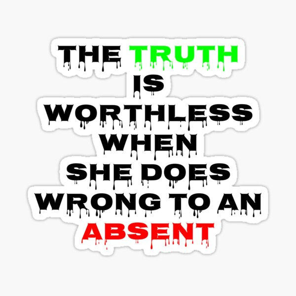 The Truth is worthless When she does wrong to an absent Sticker
