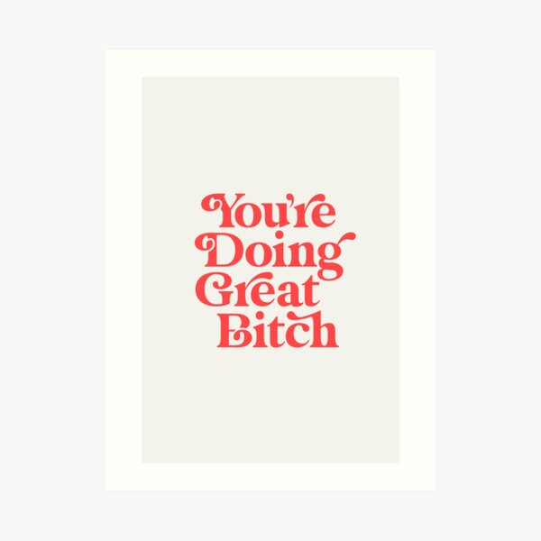 You're Doing Great Bitch Art Print