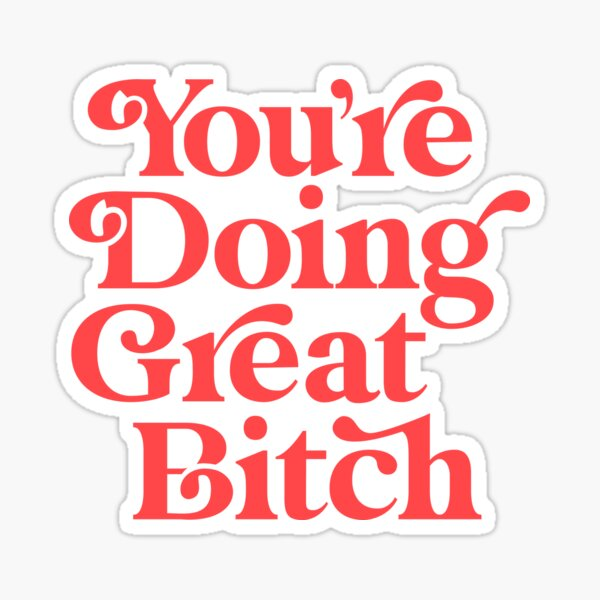 You're Doing Great Bitch Sticker