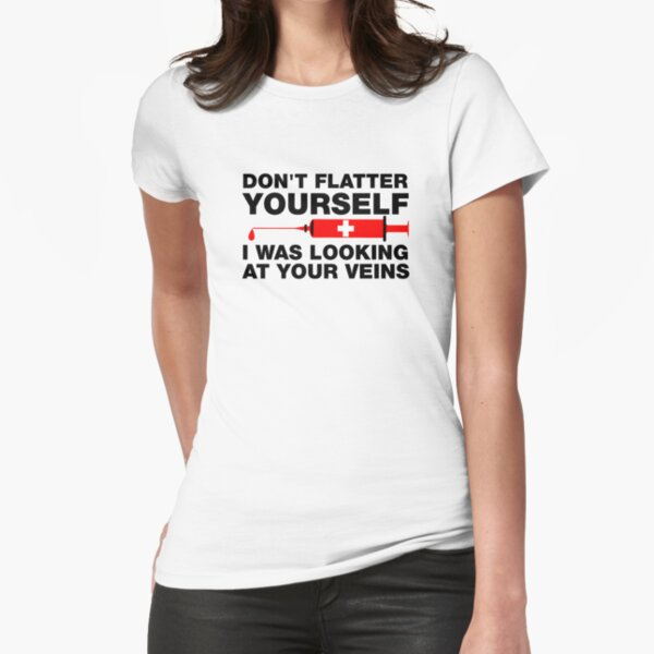 Don't Flatter Yourself, I Was Looking At Your Veins Fitted T-Shirt