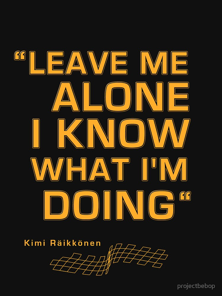 "Kimi Raikkonen  - ""Leave me alone. I know what I'm doing"" 