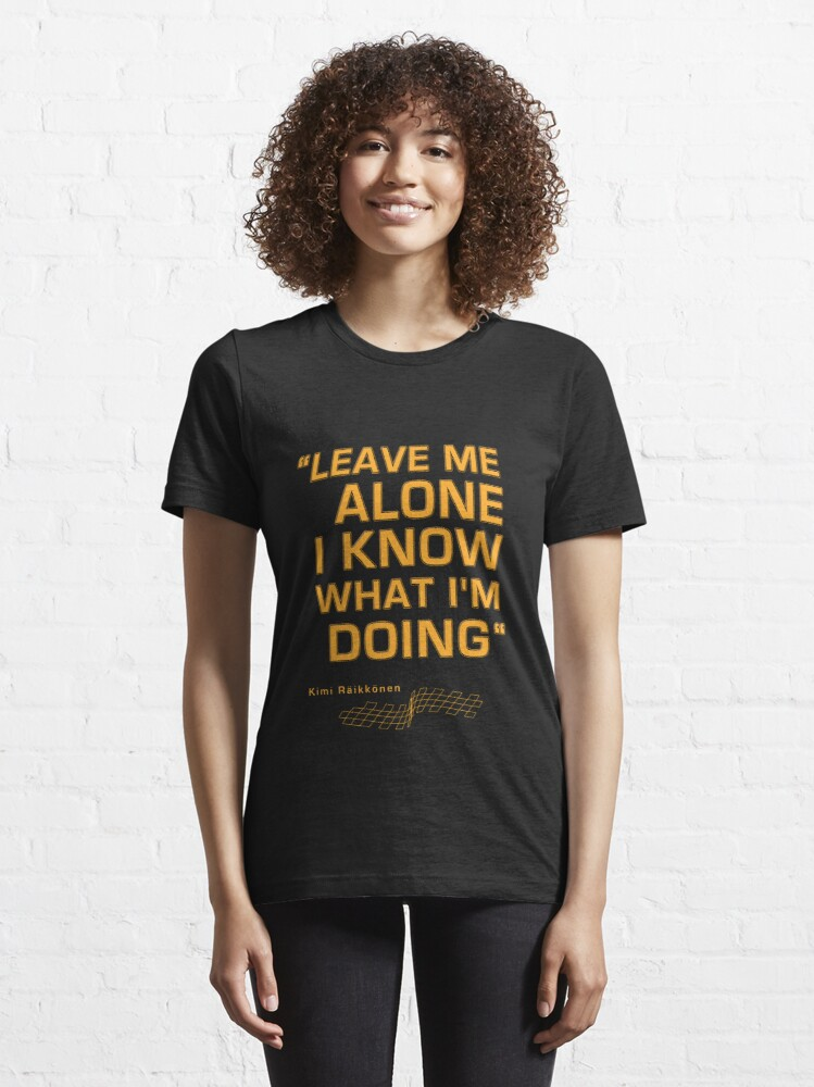 """Alternate view of Kimi Raikkonen  - """"Leave me alone. I know what I'm doing"""" Essential T-Shirt"""