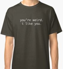 you're weird. i like you. Classic T-Shirt