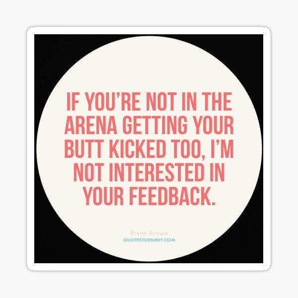 If you're not in the arena getting your butt kicked too, I'm... - Brene Brown Sticker