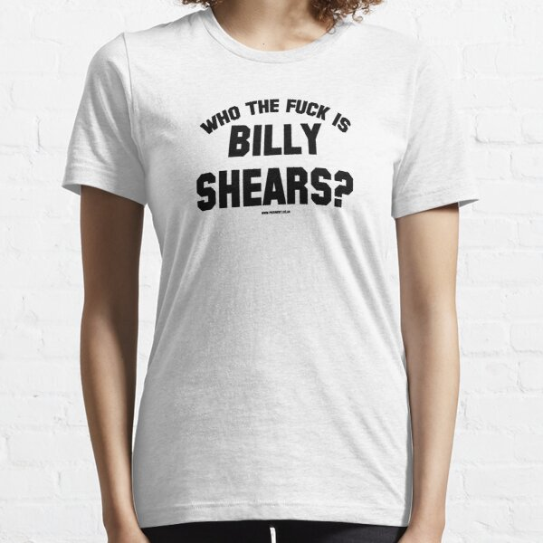 WHO THE FUCK IS BILLY SHEARS? Essential T-Shirt