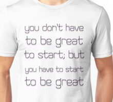 You don't have to be great to start but you have to start to be great. Unisex T-Shirt
