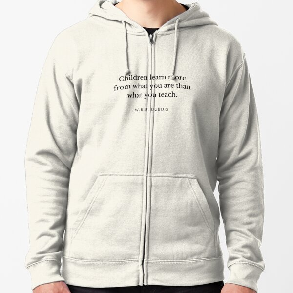 W.E.B. DuBois Quote: Children learn more from what you are than what you teach. Zipped Hoodie