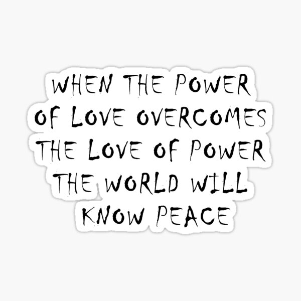 WHEN THE POWER OF LOVE OVERCOMES THE LOVE OF POWER THE WORLD WILL KNOW PEACE Sticker