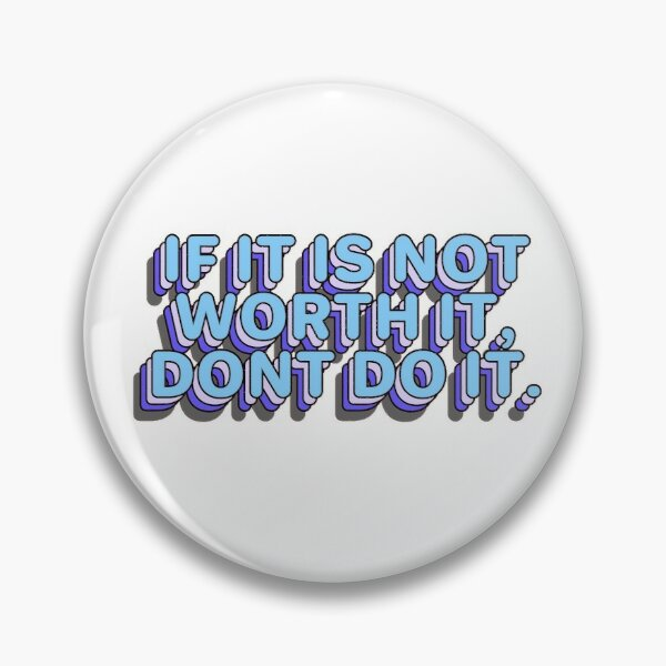 If it is not worth it, dont do it. Pin