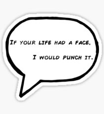 """if your life had a face, i would punch it"" Sticker"