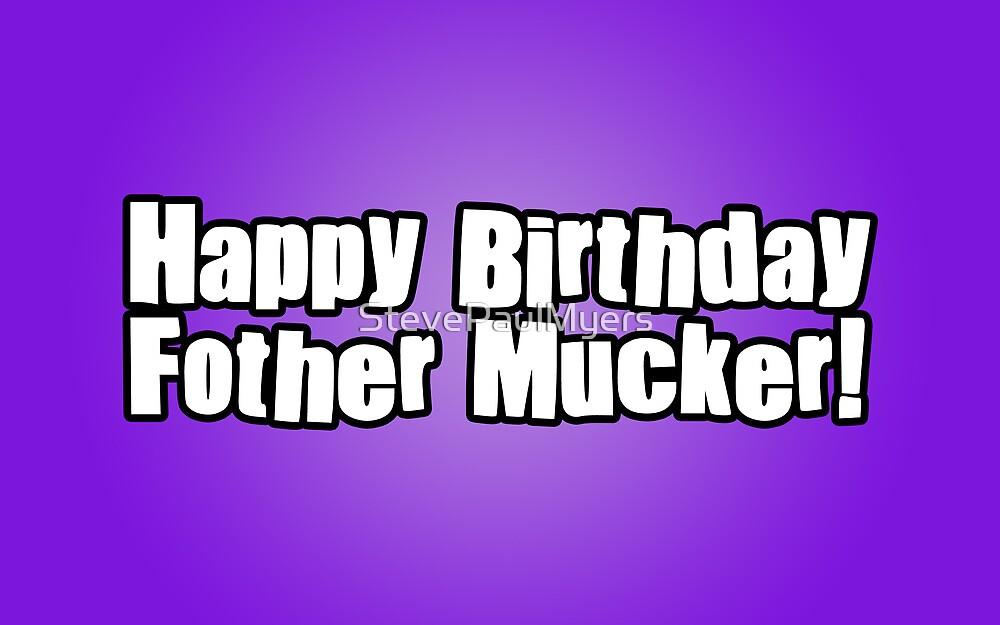 Happy Birthday Fother Mucker! by StevePaulMyers