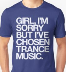 GIRL, I'M SORRY BUT I'VE CHOSEN TRANCE MUSIC. T-Shirt