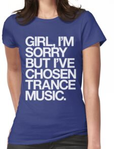 GIRL, I'M SORRY BUT I'VE CHOSEN TRANCE MUSIC. Womens Fitted T-Shirt