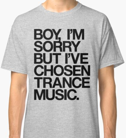 BOY, I'M SORRY BUT I'VE CHOSEN TRANCE MUSIC. Classic T-Shirt