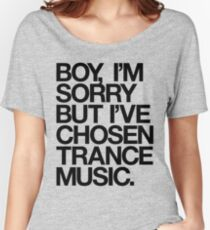 BOY, I'M SORRY BUT I'VE CHOSEN TRANCE MUSIC. Women's Relaxed Fit T-Shirt
