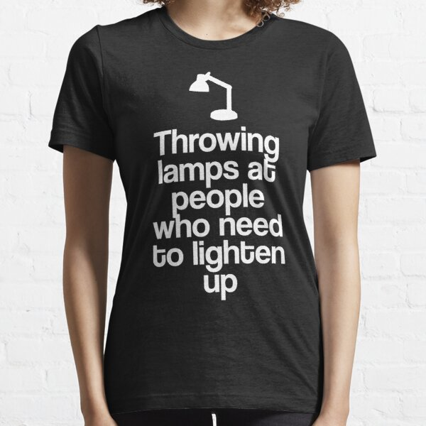 Throwing Lamps At People Who Need To Lighten Up Essential T-Shirt