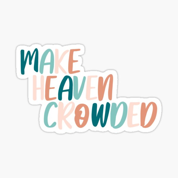 Make Heaven Crowded, Heaven, Christian, Christian Stickers  Sticker
