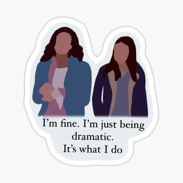 I'm fine I'm just being dramatic. It's what I do Sticker