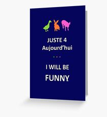 Juste4Aujourd'hui ... I will be Funny Greeting Card