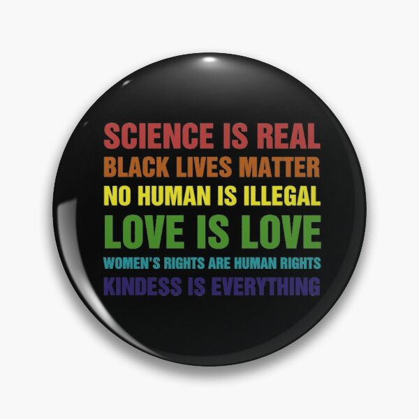 Science Is Real Black Lives Matter No Human Is Illegal Love is Love Women's Rights Are Rights Kindess Is Everything Pin