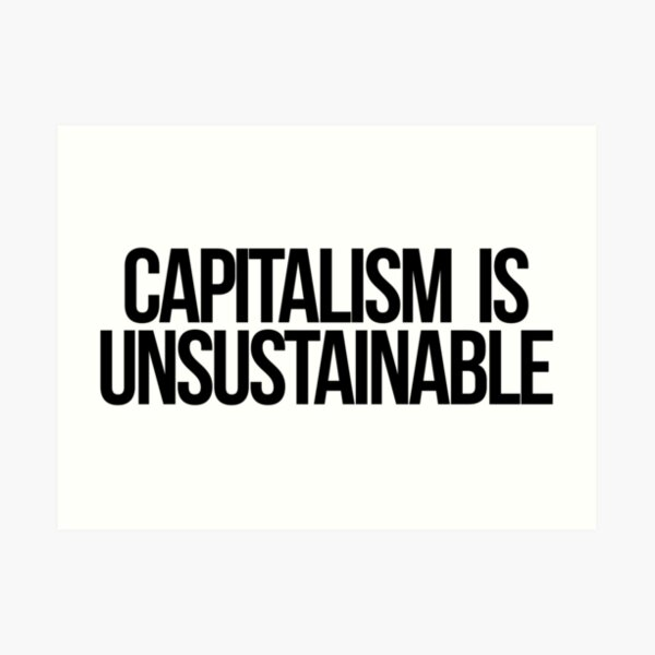 Capitalism is Unsustainable Art Print