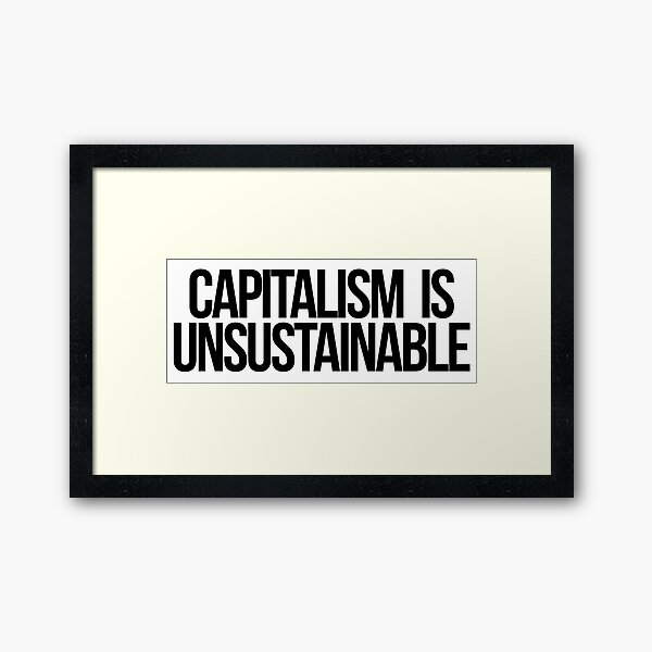 Capitalism is Unsustainable Framed Art Print