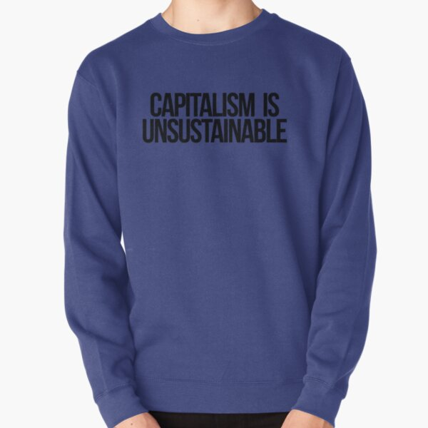 Capitalism is Unsustainable Pullover Sweatshirt