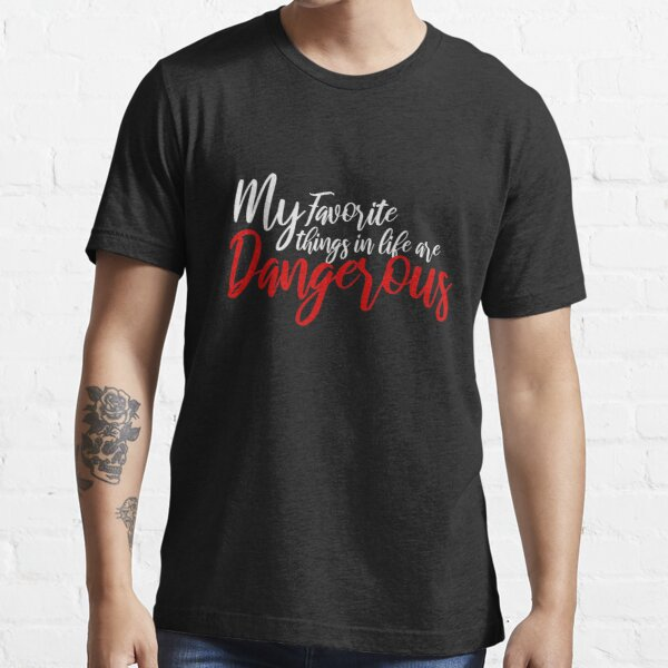 My Favorite Things in Life Are Dangerous Essential T-Shirt