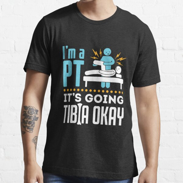 Physical Therapy I'm a Physical Therapist It's Going Tibia Okay Essential T-Shirt