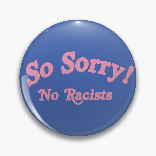 so sorry no racists Pin