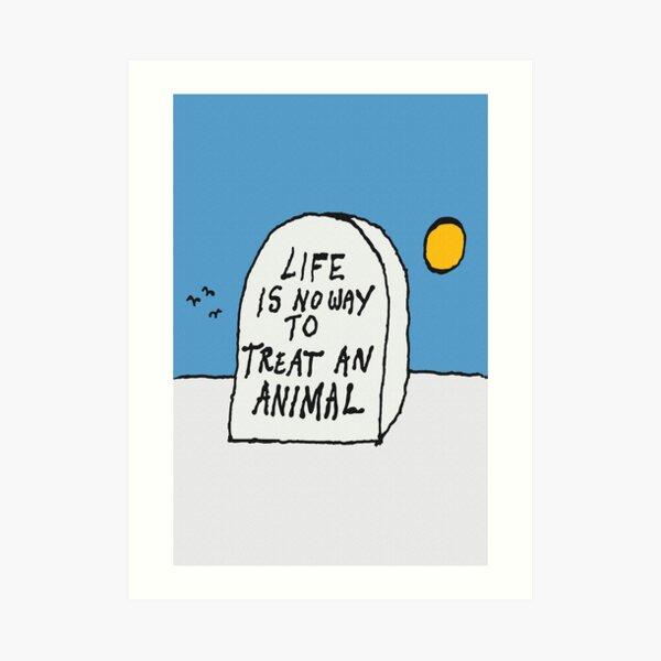 Life is no way to treat an animal. Art Print