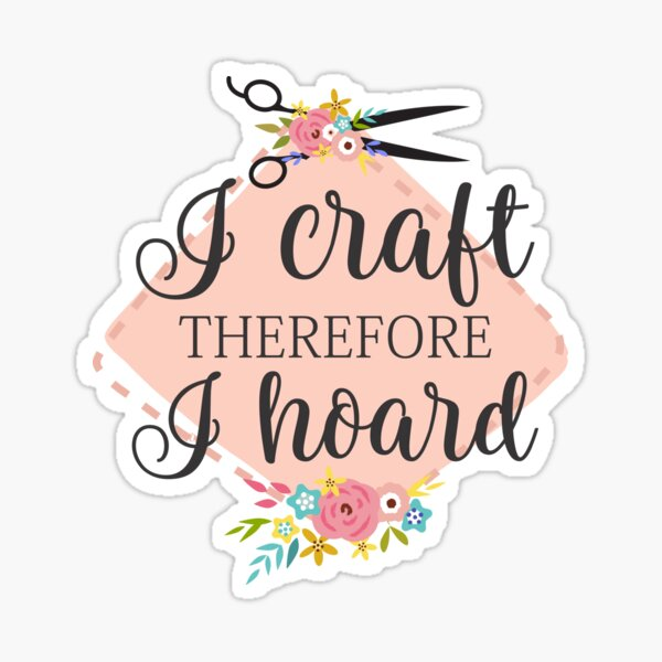 I craft therefore I hoard Sticker
