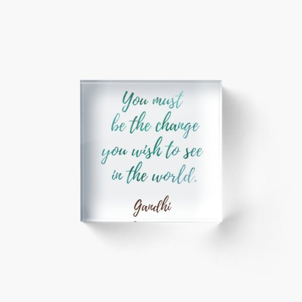 You must be the change you wish to see in the world Gandhi . You must be the change you wish to see in the world. Gandhi . You must be the change Acrylic Block
