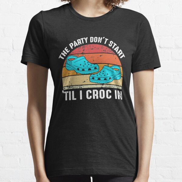 The Party Don't Start 'Til I Croc In Essential T-Shirt