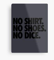 NO SHIRT. NO SHOES. NO DICE. Metal Print