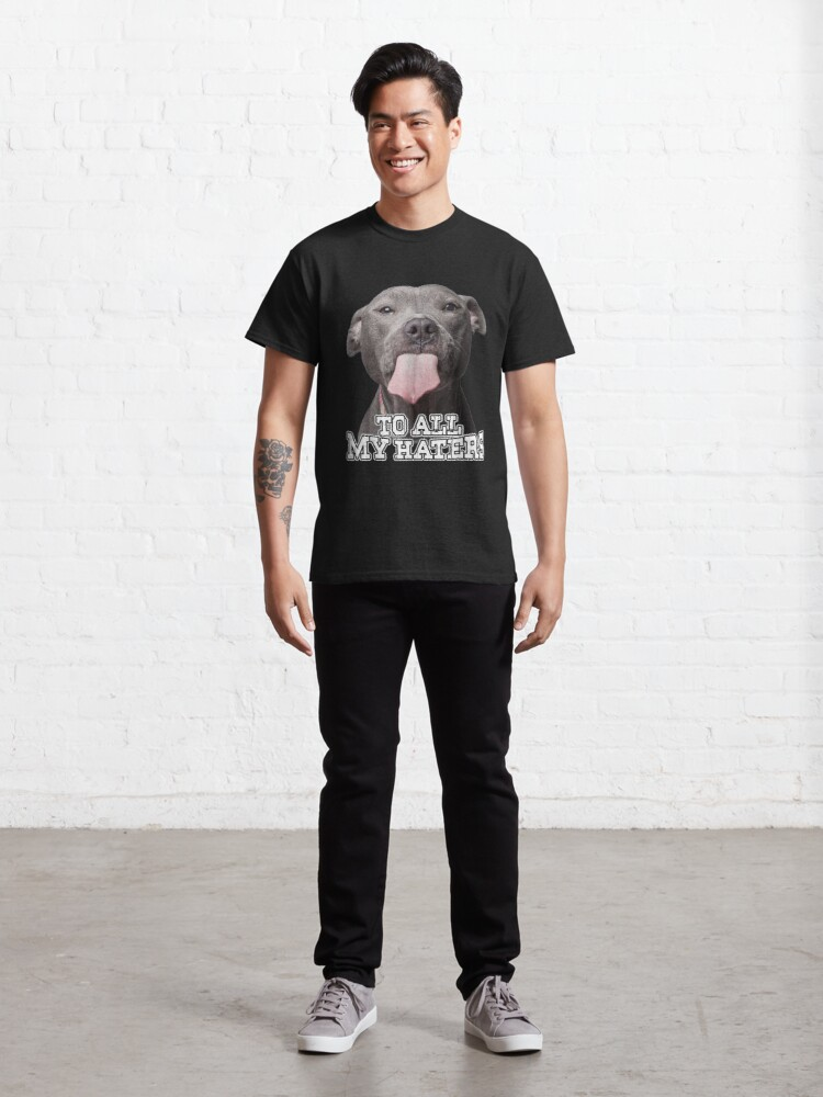Alternate view of To All My Haters Pitbull Dog  Classic T-Shirt