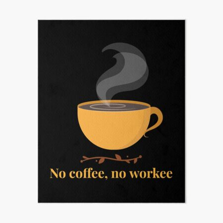 No Coffee No Workee- Funny Art Board Print