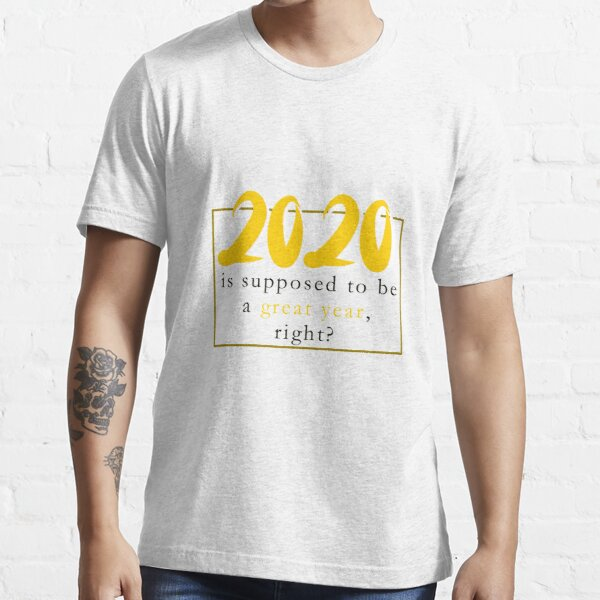 2020 is supposed to be a great year Essential T-Shirt