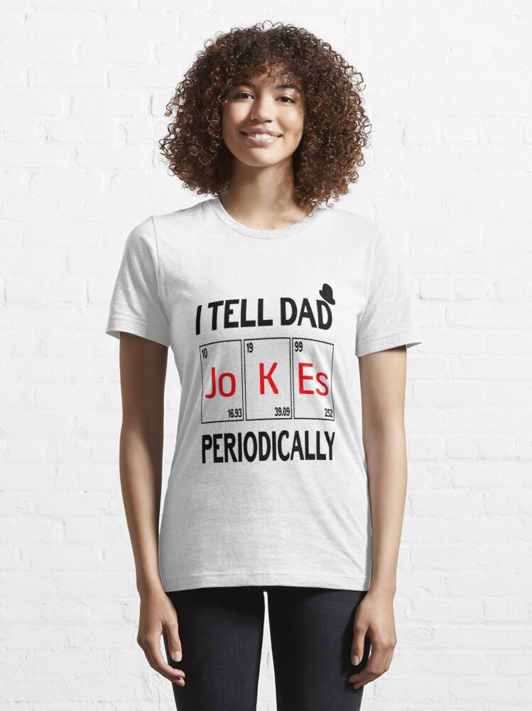 Alternate view of I Tell Dad Jokes periodically Funny Jokes Gift Essential T-Shirt