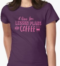I live for LESSON PLANS and coffee Womens Fitted T-Shirt