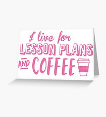 I live for LESSON PLANS and coffee Greeting Card