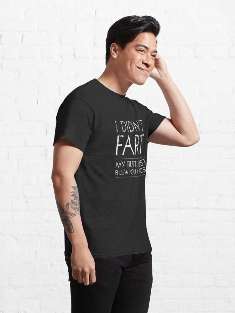 Alternate view of I Didnt Fart My Butt Just Blew You A Kiss Funny Gift Classic T-Shirt