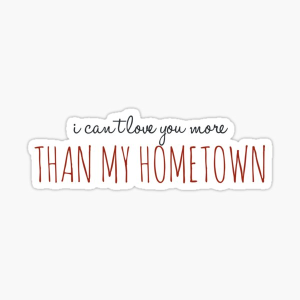 I can't love you more than my hometown  Sticker