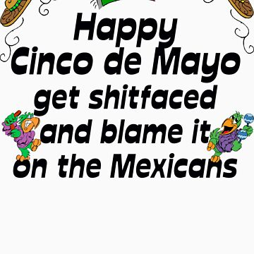 "Happy Cinco de Mayo ""get Sh..faced and blame it on the Mexicians"" by HolidayT-Shirts"