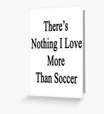 There's Nothing I Love More Than Soccer Greeting Card