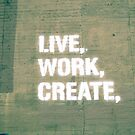 Live. Work. Create.  by Kaitlyn Mikayla