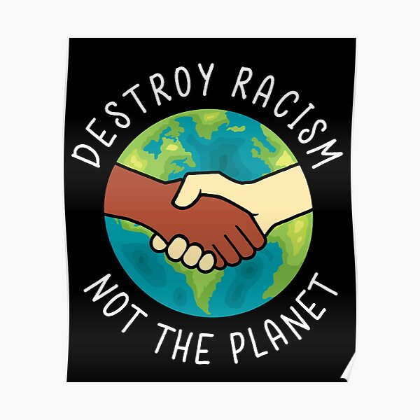 Destroy Racism Not The Planet Poster