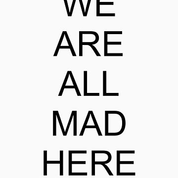 We Are All Mad Here - Mad Hatters Tea Party by tweedledeexxx