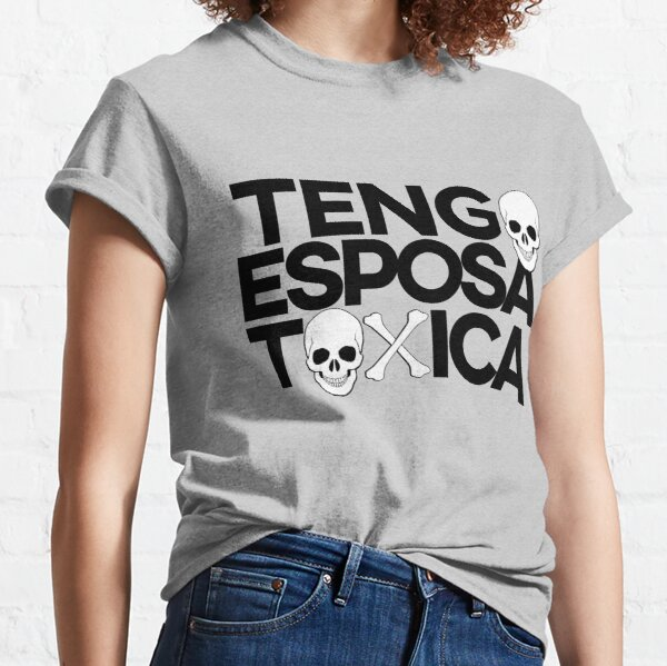 Tengo Esposa Toxica. Hard to confess but a possibility. Classic T-Shirt