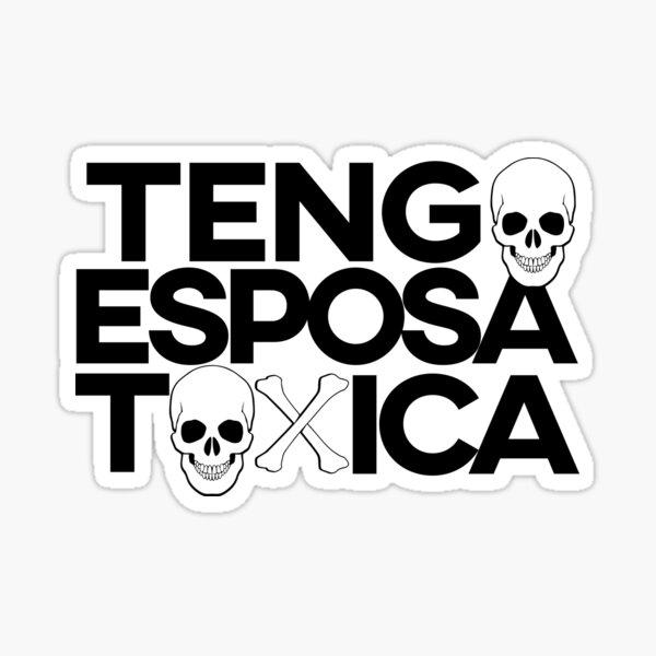 Tengo Esposa Toxica. Hard to confess but a possibility. Sticker